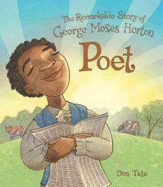 THE REMARKABLE STORY OF GEORE MOSES HORTON POET written and illustrated by Don Tate. This picture book biography chronicles the life of enslaved George Moses Horton. He taught himself to read and developed a love of language. He composes his poetry before he learned to write. He later become the first African American to publish in the south.