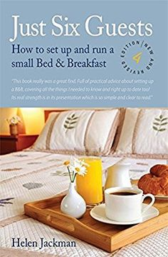 Just Six Guests: How to Set Up and Run a Small Bed & Breakfast, 4th Revised Edition