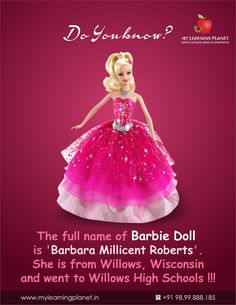 The full name of Barbie Doll is 'Barbara Millicent Roberts'. She is from Willows, Wisconsin and went to Willows High Schools !!! Visit www.mylearningplanet.in or call 9899888185.