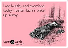 I ate healthy and exercised today. I better fuckin' wake up skinny... | Cry For Help Ecard