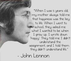 """""""Cuando yo tenía 5 años, mi madre siempre me decía que la felicidad es la clave para la vida. Cuando fui a la escuela, me preguntaron que deseaba ser cuando crezca y yo escribí 'FELIZ'. Me dijeron que no habia entendido la tarea y les dije que ellos no entendian la vida"""" John Lennon"""