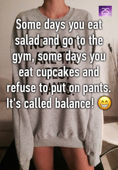 """""""Some days you eat salad and go to the gym, some days you eat cupcakes and refuse to put on pants.  It's called balance! 😁"""""""