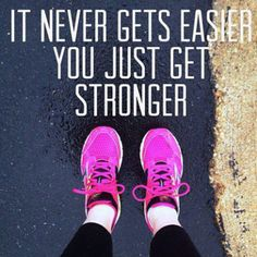 """It never gets easier. You just get stronger."""