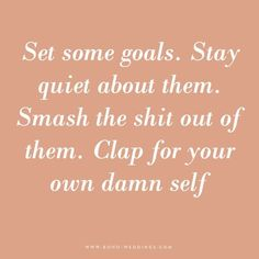Set some goals. Stay quiet about them. Smash the shit out of them. Clap for your own damn self.