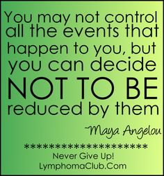 """""""You may not control all the events that happen to you, but you can decide NOT TO BE reduced by the."""" ~Maya Angelou"""