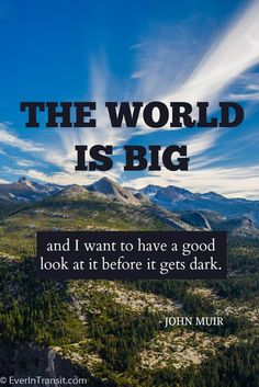 """""""The world is big and I want to have a good look at it before it gets dark."""" -- John Muir 