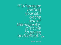 Mark Twain, Whenever you find yourself on the side of the majority, it is time to pause and reflect