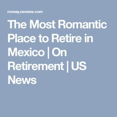 The Most Romantic Place to Retire in Mexico | On Retirement | US News