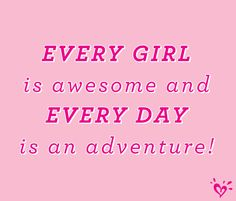 EVERY GIRL is awesome and EVERY DAY is an adventure!