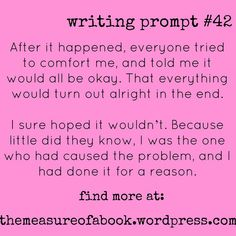 writing prompt #42 After it happened, everyone tried to comfort me, and told me it would be okay. That everything would turn out alright in the end. I sure hoped it wouldn't. Becuase little did they know, I was the one who had caused the problem, and I had done it for a reason. find more at: themeasureofabook.wordpress.com(MfaA Writing Prompt #211)