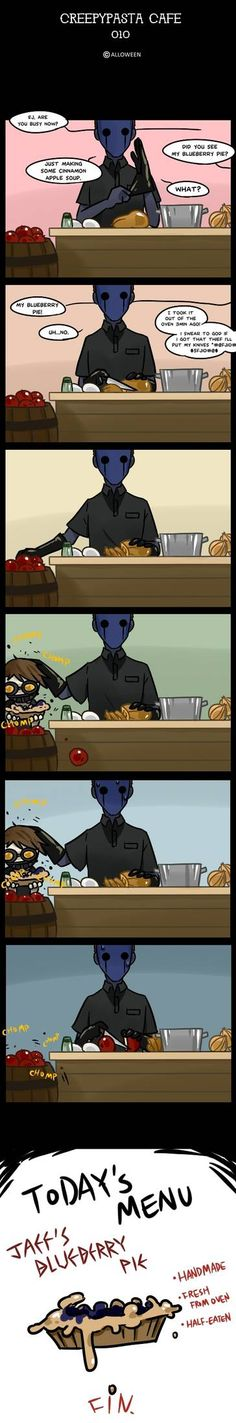 Today's menu : Blueberry Pie -handmade -fresh from oven -half eaten ----------------------------------------- >Next: Creepypasta Cafe : visitor Creepypasta Proxy, Creepypasta Cute, Creepypasta Characters, Creepy Pasta Family, Eyeless Jack, Laughing Jack, Jeff The Killer, Scary Stories, Horror Stories