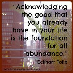 """""""Acknowledging the good that you already have in your life is the foundation for all abundance."""" - Eckhart Tolle"""