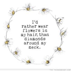 I'd rather wear flowers in my hair than diamonds around my neck