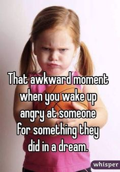 That awkward moment when you wake up angry at someone for something they did in a dream