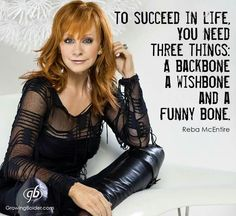 To succeed in life, you need three things:  a backbone, a wishbone and a funny bone.   -Reba McEntire