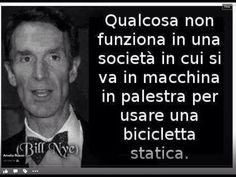 """""""Qualcosa non funziona in una società in cui si va in macchina in palestra per usare una bicicletta statica."""" Bill Nye"""