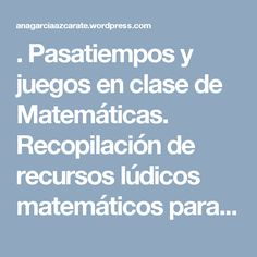 . Pasatiempos y juegos en clase de Matemáticas. Recopilación de recursos lúdicos matemáticos para tercer ciclo de Primaria, Secundaria y Bachillerato que utilizan las matemáticas en situaciones de la vida cotidiana.