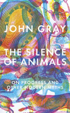 """The Silence of Animals: On Progress and Other Modern Myths"" by John Gray on Textbooks.com #textbooks #bookdesign"