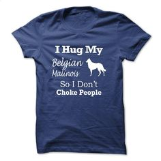 I hug my Belgian Malinois so i dont choke people – TT5 T Shirt, Hoodie, Sweatshirts - custom made shirts #hoodie #Tshirt