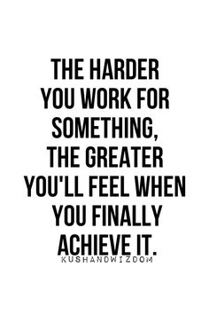The harder you work for something, the greater you'll feel when you finally achieve it.