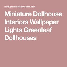 Miniature Dollhouse Interiors Wallpaper Lights Greenleaf Dollhouses