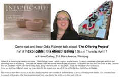 """Today Is The Day  for the first Art Talk as Part of  Inexplicable: It Is About Healing  Odia Reimer will talk about  """"The Offering Project""""  7:00 p.m.  Today, Thursday, April 17 at Frame Gallery, 318 Ross Avenue, Winnipeg"""