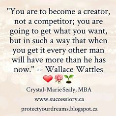 """""""You are to become a creator, not a competitor; you are going to get what you want, but in such a way that when you get it every other man will have more than he has now."""" -- Wallace Wattles (Book: The Science of Getting Rich) Never really about the money, is it. ❤"""