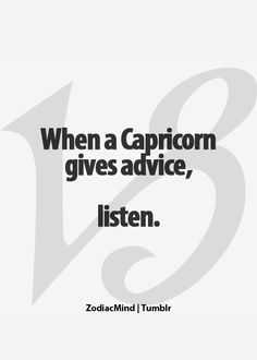 Capricorn. YES, I told people but they don't want to listen to me!