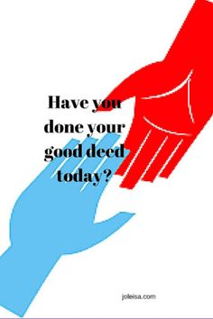 Good deeds for yourself A good deed done for yourself or better yet, for someone else, can leave you feeling refreshed. Taking a few minutes to be thankful for the chance to see a new day, still in your right mind and without debilitating pain or illness is a great 'pick me up' mood enhancer. …