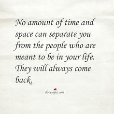 No amount of time and space can separate you from the people who are meant to be in your life. They will always come back