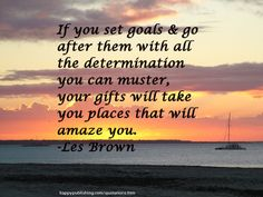 If you set goals and go after them with all the determination you can muster, your gifts will take you places that will amaze you. -Les Brown