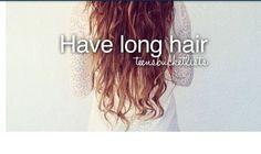 Have long hair.