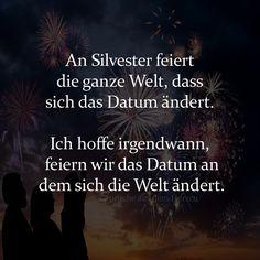 An Silvester feiert die ganze Welt, dass sich das Datum ändert. Ich hoffe irgendwann, feiern wir das Datum an dem sich die Welt ändert.