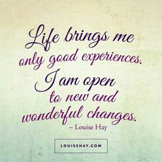 Life brings me only good experiences. I am open to new and wonderful changes.'