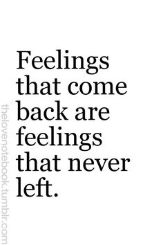 """I've never thought about it that way. But it's so painfully obvious. If you say that you have feelings """"again"""" for somebody, in reality those feelings never left. You just hid them away because you didn't want to admit to them..."""