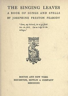 The singing leaves  a book of songs and spells  by Josephine Preston Peabody. Published 1903 by Houghton, Mifflin & company in Boston and New York .