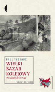 """""""Wielki bazar kolejowy. Pociągiem przez Azję"""" Paul Theroux"""