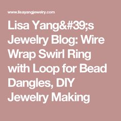 Lisa Yang's Jewelry Blog: Wire Wrap Swirl Ring with Loop for Bead Dangles, DIY Jewelry Making