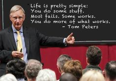Life is pretty simple; You do some stuff.  Most fails, Some works.  You do more of what works. ~ Tom Peters
