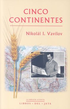 Cinco continentes / Nikolái I. Vavílov ; traducción del ruso, Maila Lema Quintana, Marta Sánchez-Nieves Fernández. - Bilbao : Libros del Jata, 2015.