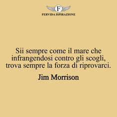 Sii sempre come il mare che infrangendosi contro gli scogli, trova sempre la forza di riprovarci._Jim Morrison #complimenti #congratulazioni #successo Jim Morrison, Ecards, Success, Memes, E Cards, Meme