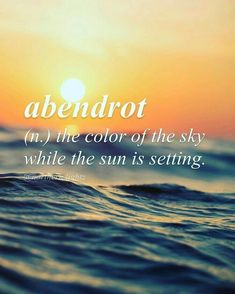 Word for Today: Abendrot (n), The color of the sky while the sun is setting.