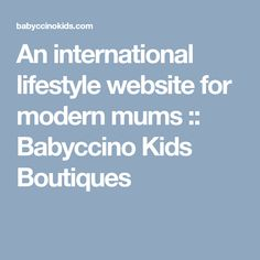 An international lifestyle website for modern mums :: Babyccino Kids Boutiques Kids Boutique, Modern Family, Maternity Wear, Boutiques, Website, Families, Lifestyle, Modern, Boutique Stores