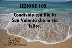 Un corso di Miracoli.: Lezione 102 del libro esercizio. Condivido con Dio la Sua Volontà che io sia felice.