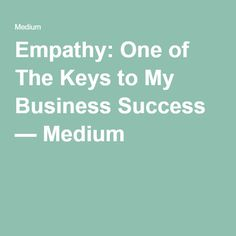 Empathy: One of The Keys to My Business Success — Medium