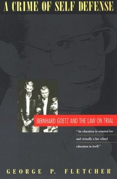 A Crime of Self-Defense: Bernhard Goetz and the Law on Tr...