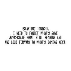 Starting tonight, I need to forget what's gone appreciate what still remains and look forward to what's coming next