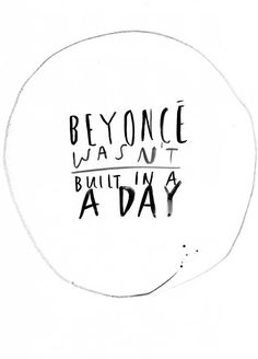 Beyonce wasn't built in a day!
