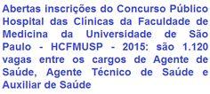 O Hospital das Clínicas da Faculdade de Medicina da Universidade de São Paulo - HCFMUSP, faz saber da abertura de concurso público para preenchimento de 1.120 (mil cento e vinte) vagas nas atividades de AGENTE DE SAÚDE, AGENTE TÉCNICO DE SAÚDE e AUXILIAR DE SAÚDE, todos em diversas funções de Níveis Fundamental, Médio e Superior. Os vencimentos vão de R$ 1.453,00 a R$ 1.691,74 + benefícios. As oportunidades são para em diversas clínicas do HCFMUSP.