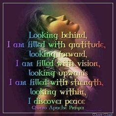 Looking behind, I am filled with gratitude, looking forward, I am filled with vision, looking upwards I am filled with strength, looking within, I discover peace. - Quero Apache Prayer, Dreamweaver, Mystic Magic, FB
